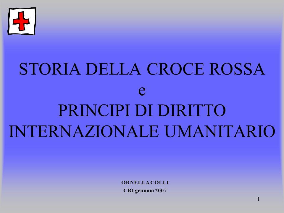 1 STORIA DELLA CROCE ROSSA e PRINCIPI DI DIRITTO INTERNAZIONALE UMANITARIO ORNELLA COLLI CRI gennaio 2007