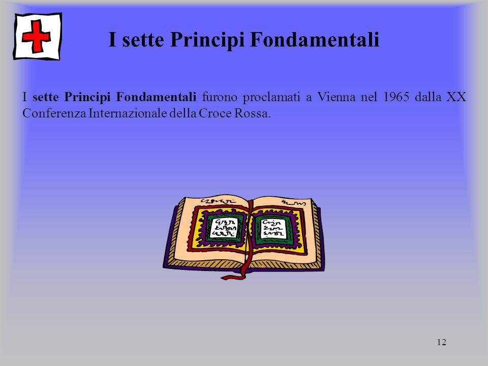 12 I sette Principi Fondamentali I sette Principi Fondamentali furono proclamati a Vienna nel 1965 dalla XX Conferenza Internazionale della Croce Ross