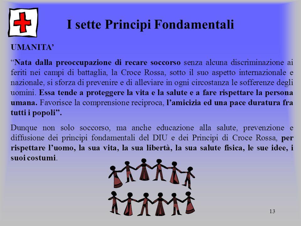 """13 I sette Principi Fondamentali UMANITA' """"Nata dalla preoccupazione di recare soccorso senza alcuna discriminazione ai feriti nei campi di battaglia,"""
