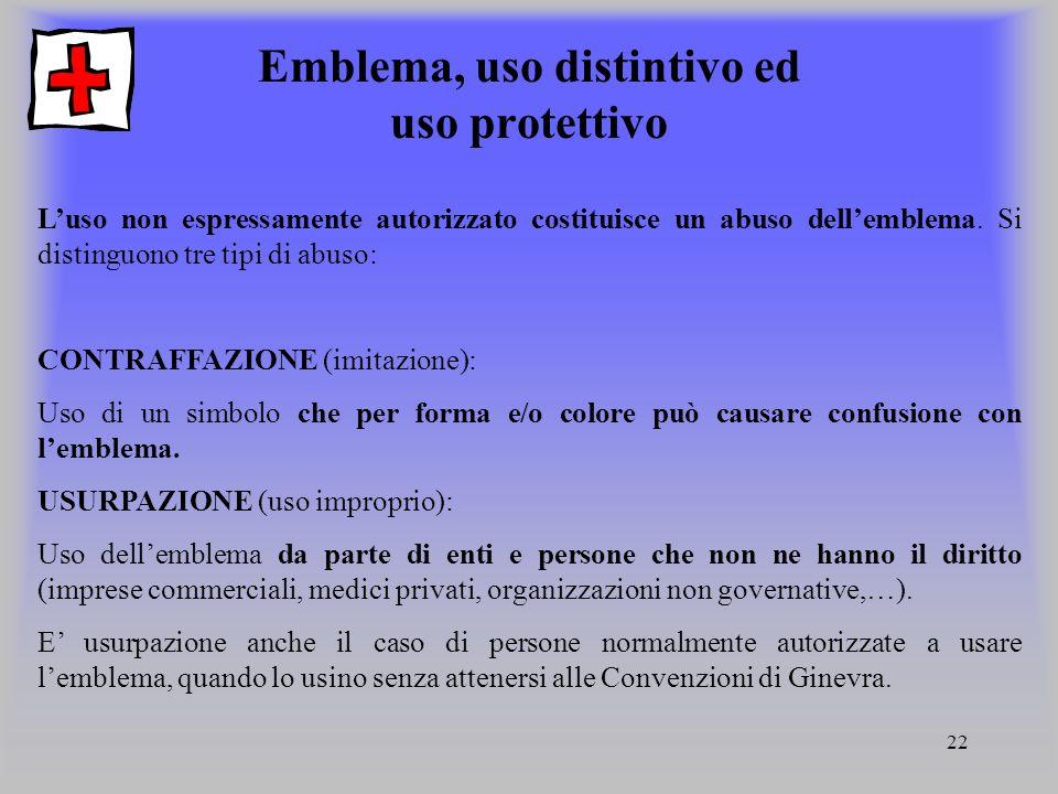 22 Emblema, uso distintivo ed uso protettivo L'uso non espressamente autorizzato costituisce un abuso dell'emblema. Si distinguono tre tipi di abuso: