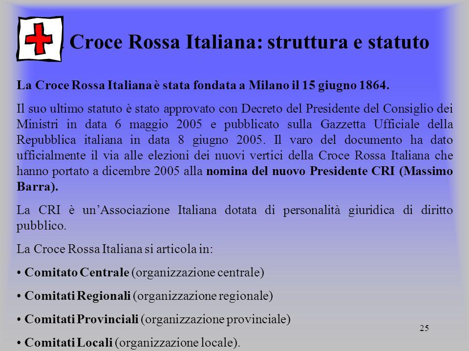 25 La Croce Rossa Italiana: struttura e statuto La Croce Rossa Italiana è stata fondata a Milano il 15 giugno 1864. Il suo ultimo statuto è stato appr