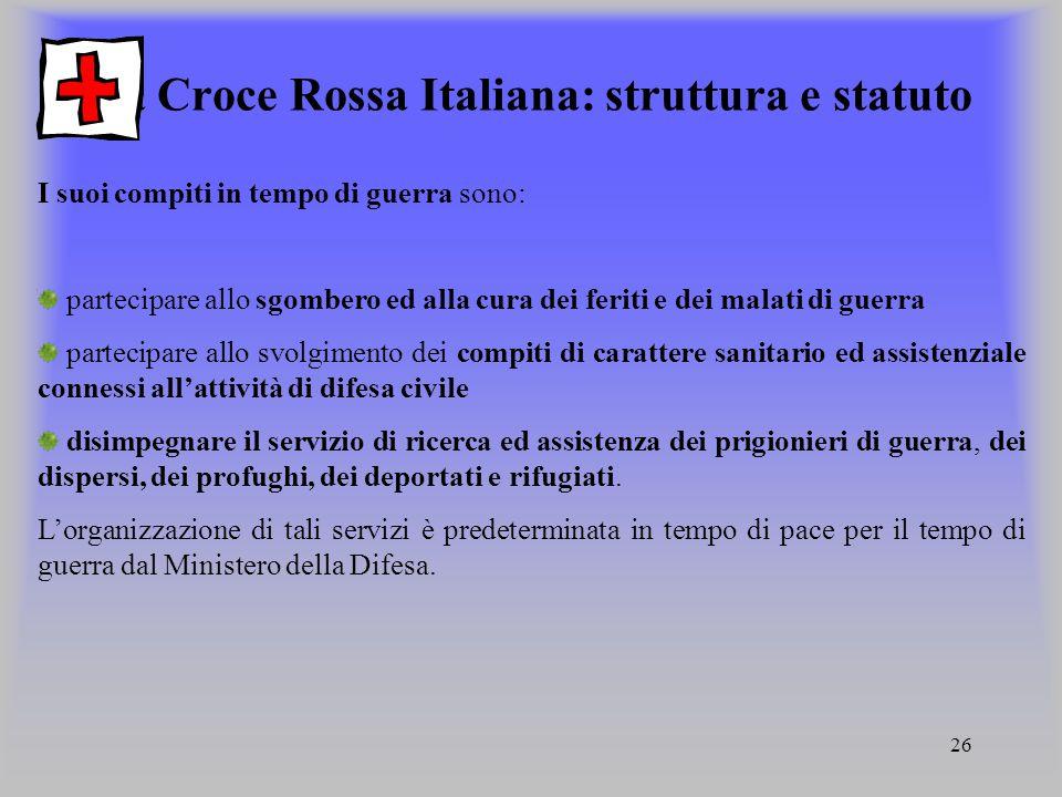 26 La Croce Rossa Italiana: struttura e statuto I suoi compiti in tempo di guerra sono: partecipare allo sgombero ed alla cura dei feriti e dei malati