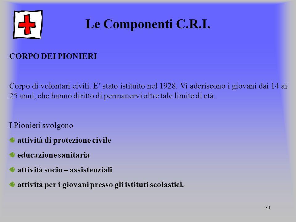 31 Le Componenti C.R.I. CORPO DEI PIONIERI Corpo di volontari civili. E' stato istituito nel 1928. Vi aderiscono i giovani dai 14 ai 25 anni, che hann