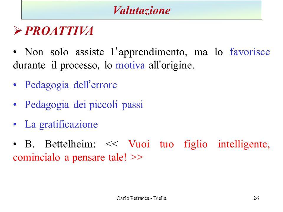Carlo Petracca - Biella Valutazione  PROATTIVA •Non solo assiste l'apprendimento, ma lo favorisce durante il processo, lo motiva all'origine. •Pedago