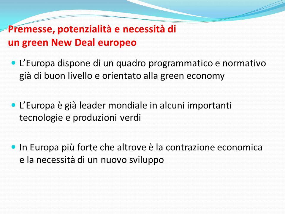 Premesse, potenzialità e necessità di un green New Deal europeo  L'Europa dispone di un quadro programmatico e normativo già di buon livello e orientato alla green economy  L'Europa è già leader mondiale in alcuni importanti tecnologie e produzioni verdi  In Europa più forte che altrove è la contrazione economica e la necessità di un nuovo sviluppo