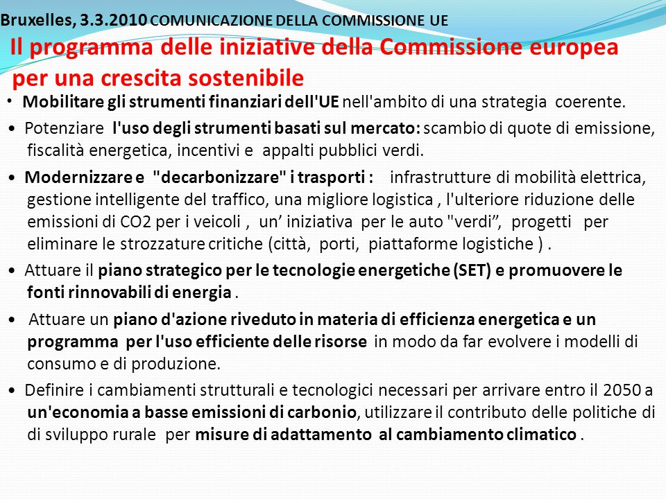 Bruxelles, 3.3.2010 COMUNICAZIONE DELLA COMMISSIONE UE Il programma delle iniziative della Commissione europea per una crescita sostenibile • Mobilitare gli strumenti finanziari dell UE nell ambito di una strategia coerente.