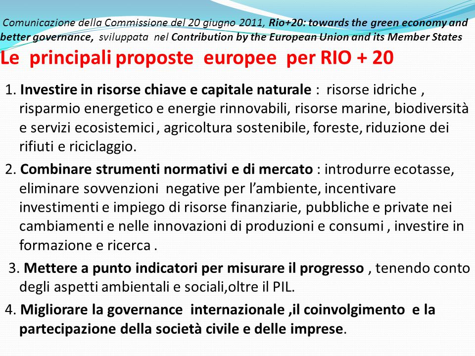 Comunicazione della Commissione del 20 giugno 2011, Rio+20: towards the green economy and better governance, sviluppata nel Contribution by the European Union and its Member States Le principali proposte europee per RIO + 20 1.