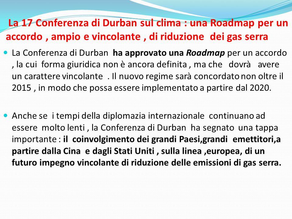 La 17 Conferenza di Durban sul clima : una Roadmap per un accordo, ampio e vincolante, di riduzione dei gas serra  La Conferenza di Durban ha approvato una Roadmap per un accordo, la cui forma giuridica non è ancora definita, ma che dovrà avere un carattere vincolante.