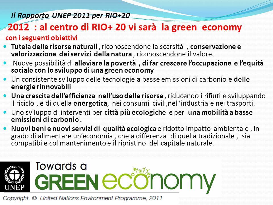 Il Rapporto UNEP 2011 per RIO+20 2012 : al centro di RIO+ 20 vi sarà la green economy con i seguenti obiettivi  Tutela delle risorse naturali, riconoscendone la scarsità, conservazione e valorizzazione dei servizi della natura, riconoscendone il valore.