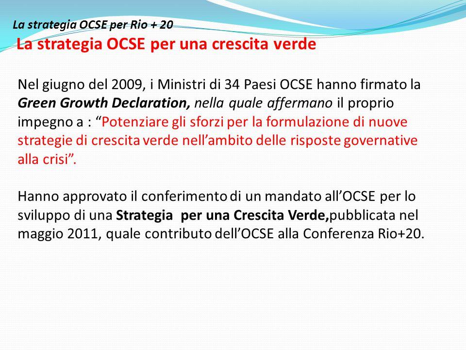La strategia OCSE per Rio + 20 La strategia OCSE per una crescita verde Nel giugno del 2009, i Ministri di 34 Paesi OCSE hanno firmato la Green Growth Declaration, nella quale affermano il proprio impegno a : Potenziare gli sforzi per la formulazione di nuove strategie di crescita verde nell'ambito delle risposte governative alla crisi .
