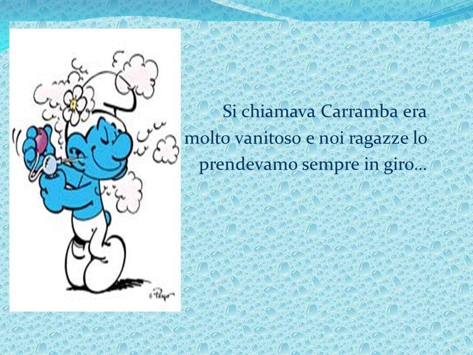 Si chiamava Carramba era molto vanitoso e noi ragazze lo prendevamo sempre in giro…