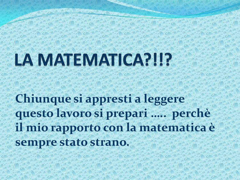 Chiunque si appresti a leggere questo lavoro si prepari ….. perchè il mio rapporto con la matematica è sempre stato strano.