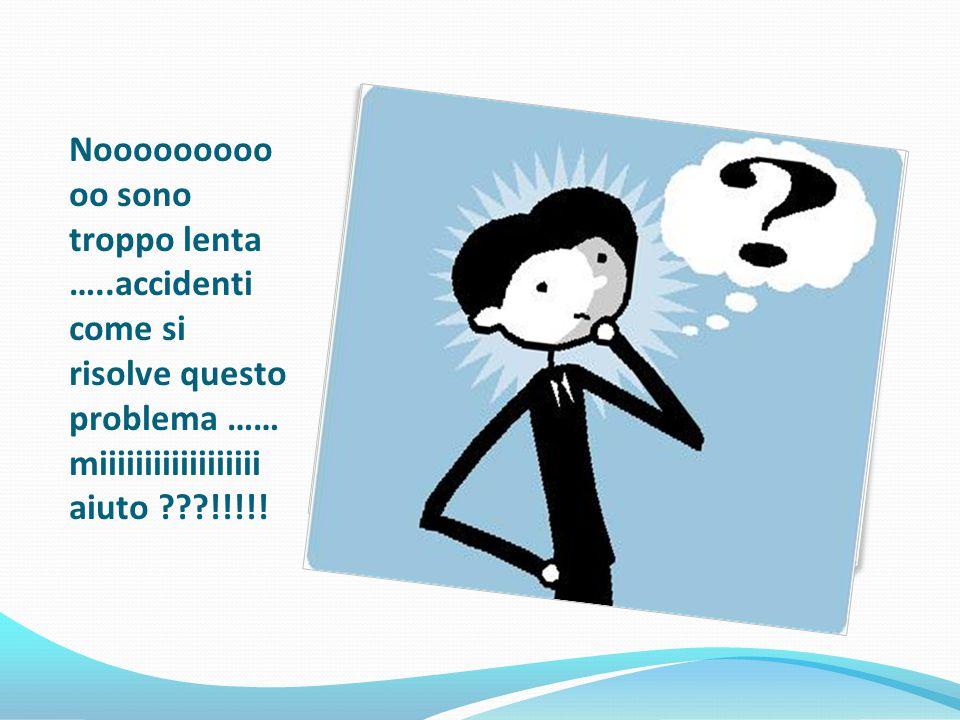 Nooooooooo oo sono troppo lenta …..accidenti come si risolve questo problema …… miiiiiiiiiiiiiiiiii aiuto !!!!!
