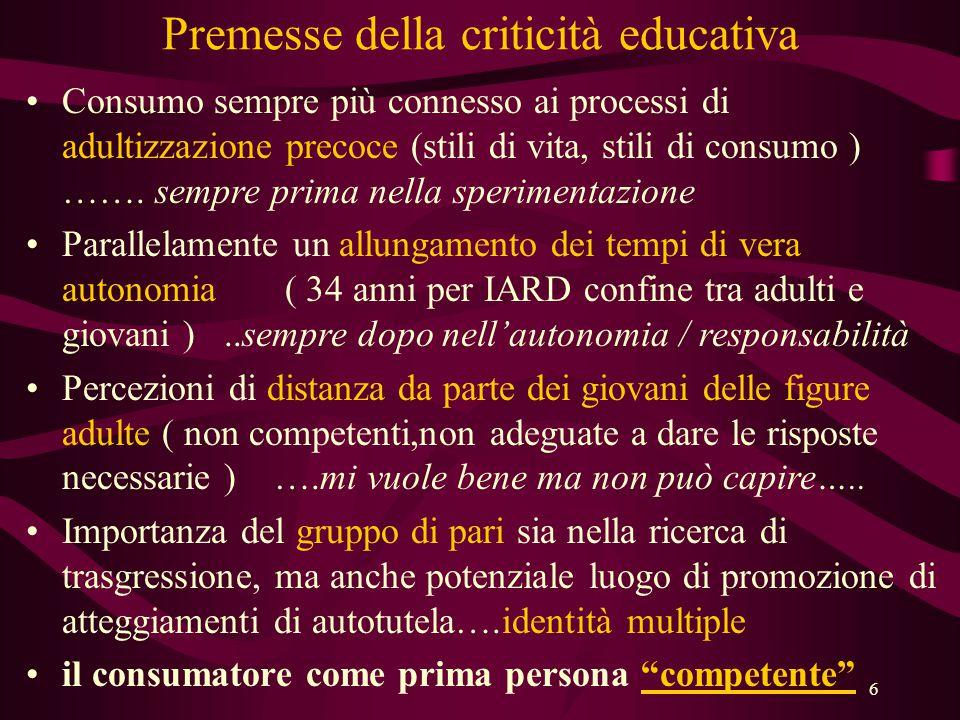 6 Premesse della criticità educativa •Consumo sempre più connesso ai processi di adultizzazione precoce (stili di vita, stili di consumo ) …….