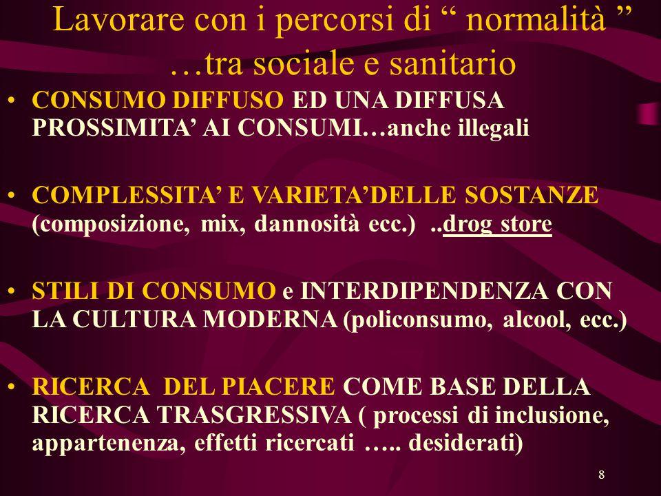 8 Lavorare con i percorsi di normalità …tra sociale e sanitario •CONSUMO DIFFUSO ED UNA DIFFUSA PROSSIMITA' AI CONSUMI…anche illegali •COMPLESSITA' E VARIETA'DELLE SOSTANZE (composizione, mix, dannosità ecc.)..drog store •STILI DI CONSUMO e INTERDIPENDENZA CON LA CULTURA MODERNA (policonsumo, alcool, ecc.) •RICERCA DEL PIACERE COME BASE DELLA RICERCA TRASGRESSIVA ( processi di inclusione, appartenenza, effetti ricercati …..
