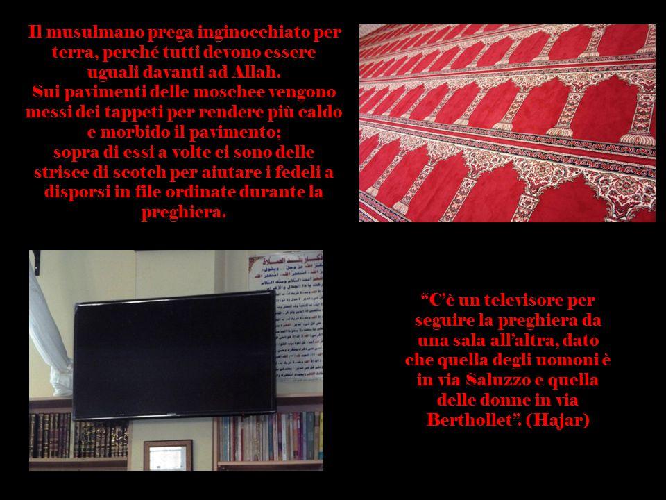 Il musulmano prega inginocchiato per terra, perché tutti devono essere uguali davanti ad Allah. Sui pavimenti delle moschee vengono messi dei tappeti