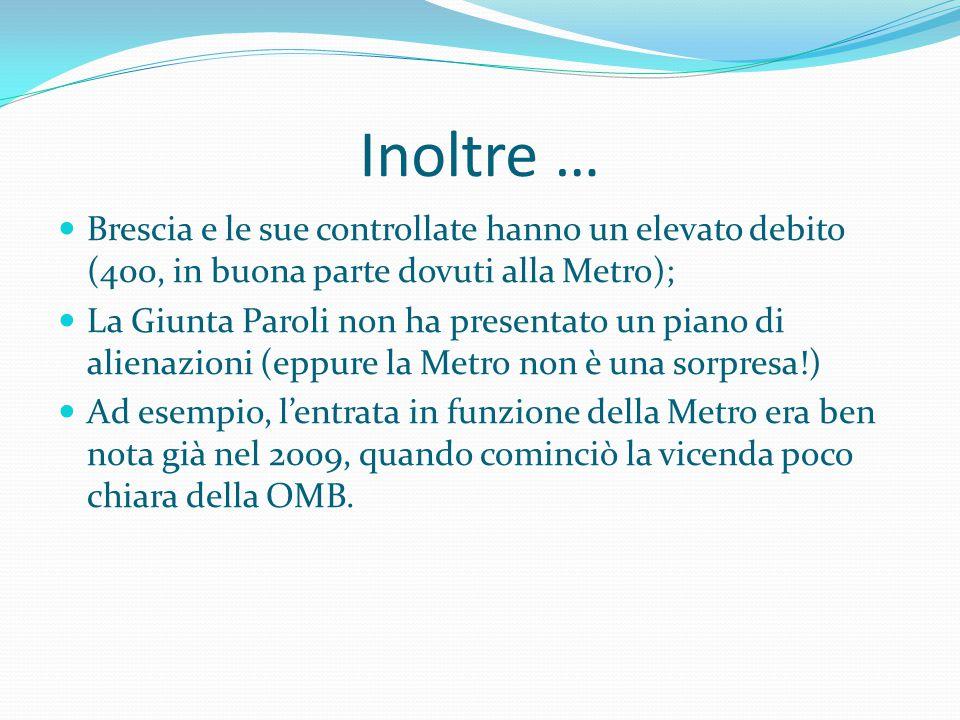 Inoltre …  Brescia e le sue controllate hanno un elevato debito (400, in buona parte dovuti alla Metro);  La Giunta Paroli non ha presentato un piano di alienazioni (eppure la Metro non è una sorpresa!)  Ad esempio, l'entrata in funzione della Metro era ben nota già nel 2009, quando cominciò la vicenda poco chiara della OMB.