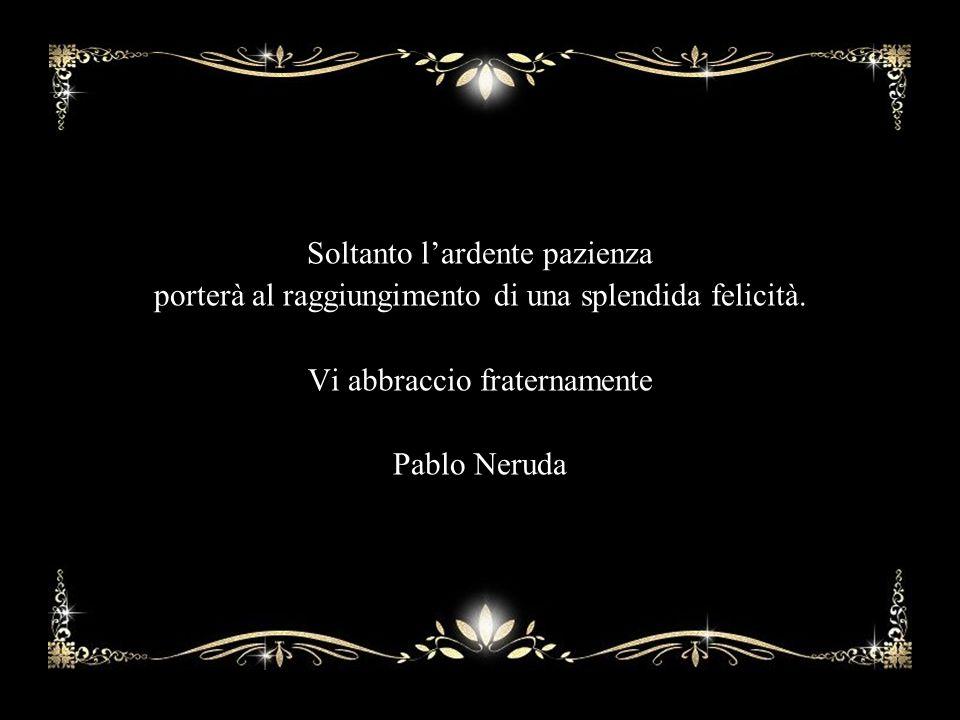 Soltanto l'ardente pazienza porterà al raggiungimento di una splendida felicità. Vi abbraccio fraternamente Pablo Neruda