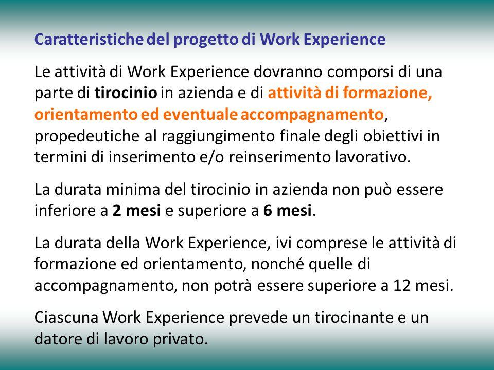 Caratteristiche del progetto di Work Experience Le attività di Work Experience dovranno comporsi di una parte di tirocinio in azienda e di attività di formazione, orientamento ed eventuale accompagnamento, propedeutiche al raggiungimento finale degli obiettivi in termini di inserimento e/o reinserimento lavorativo.