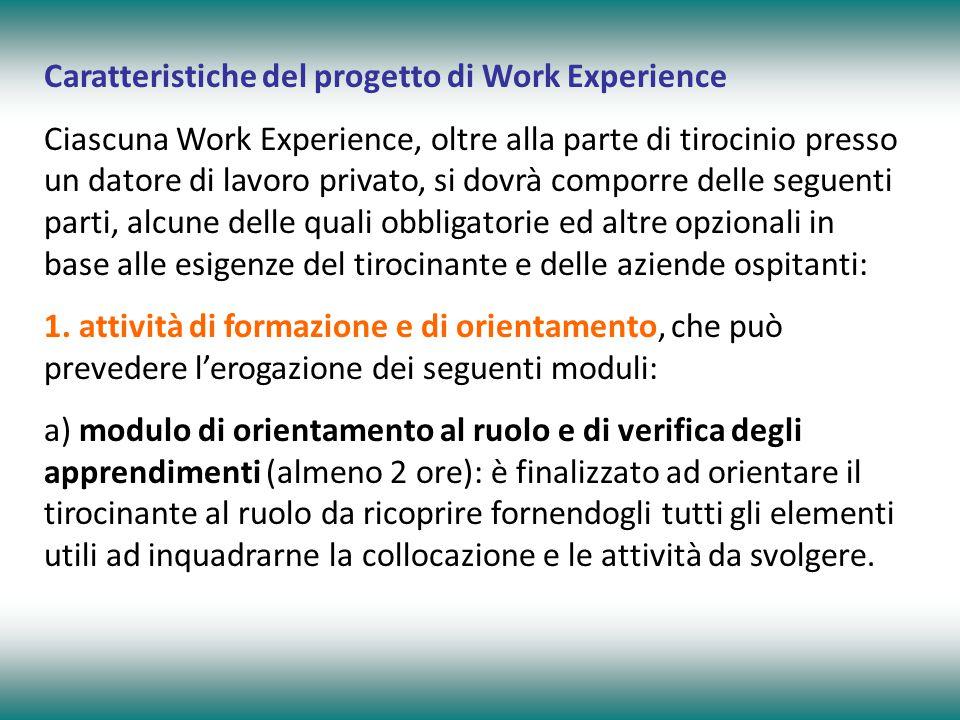 Caratteristiche del progetto di Work Experience Ciascuna Work Experience, oltre alla parte di tirocinio presso un datore di lavoro privato, si dovrà comporre delle seguenti parti, alcune delle quali obbligatorie ed altre opzionali in base alle esigenze del tirocinante e delle aziende ospitanti: 1.