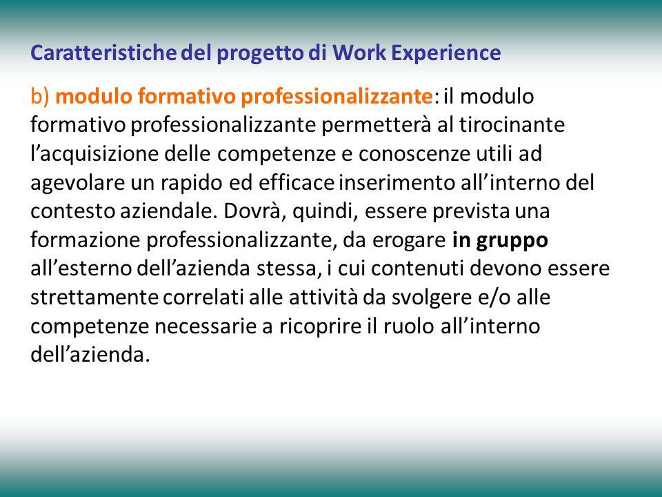 Caratteristiche del progetto di Work Experience b) modulo formativo professionalizzante: il modulo formativo professionalizzante permetterà al tirocinante l'acquisizione delle competenze e conoscenze utili ad agevolare un rapido ed efficace inserimento all'interno del contesto aziendale.