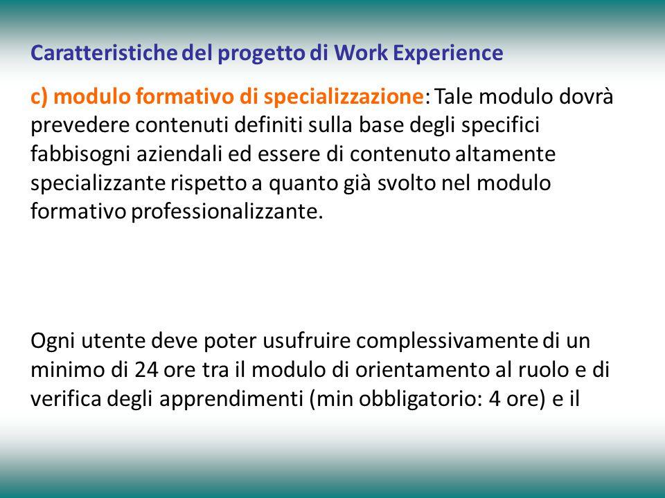 Caratteristiche del progetto di Work Experience c) modulo formativo di specializzazione: Tale modulo dovrà prevedere contenuti definiti sulla base degli specifici fabbisogni aziendali ed essere di contenuto altamente specializzante rispetto a quanto già svolto nel modulo formativo professionalizzante.