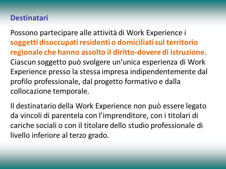 Destinatari Possono partecipare alle attività di Work Experience i soggetti disoccupati residenti o domiciliati sul territorio regionale che hanno ass