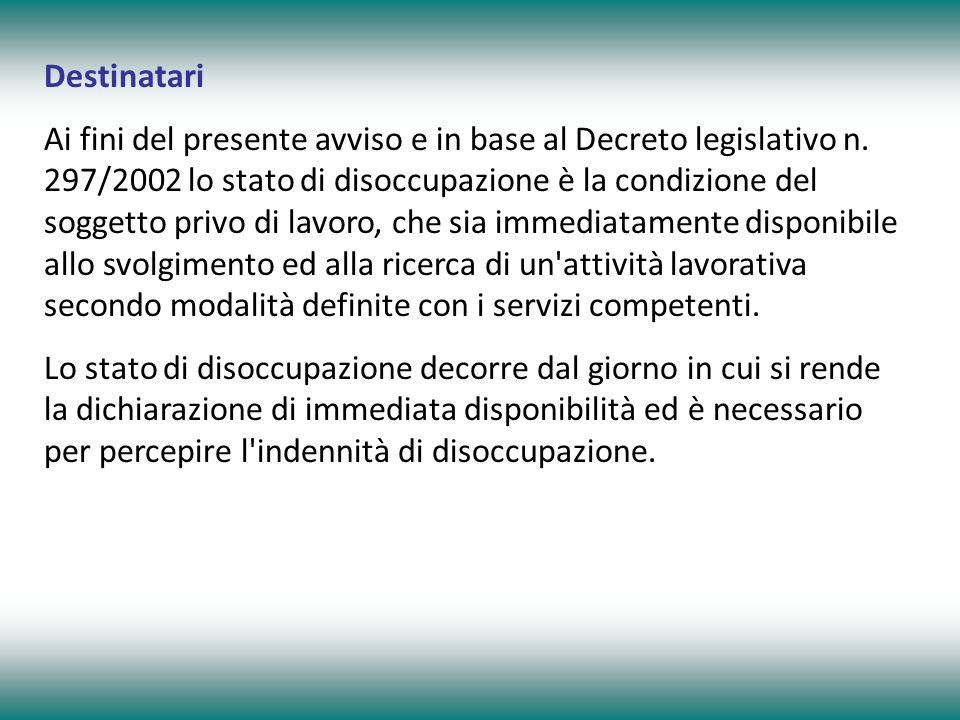 Destinatari Ai fini del presente avviso e in base al Decreto legislativo n. 297/2002 lo stato di disoccupazione è la condizione del soggetto privo di