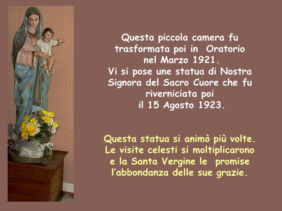 Questa piccola camera fu trasformata poi in Oratorio nel Marzo 1921. Vi si pose une statua di Nostra Signora del Sacro Cuore che fu riverniciata poi i