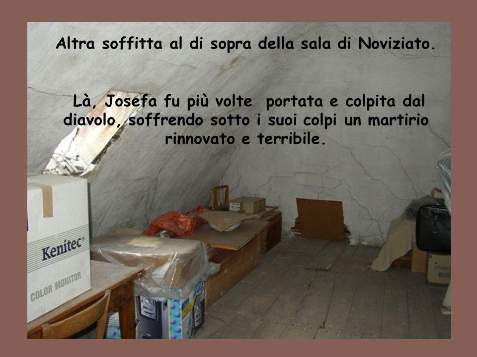 35 Altra soffitta al di sopra della sala di Noviziato. Là, Josefa fu più volte portata e colpita dal diavolo, soffrendo sotto i suoi colpi un martirio