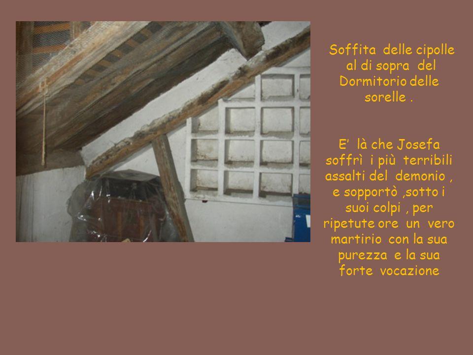 Soffita delle cipolle al di sopra del Dormitorio delle sorelle. E' là che Josefa soffrì i più terribili assalti del demonio, e sopportò,sotto i suoi c