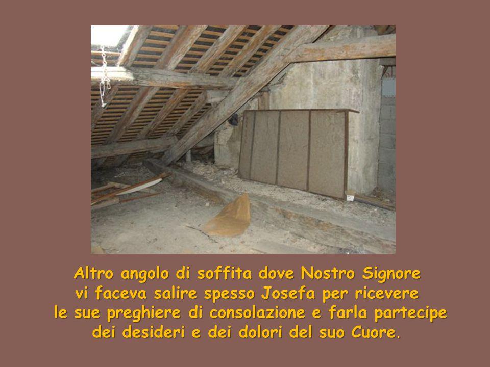 Altro angolo di soffita dove Nostro Signore vi faceva salire spesso Josefa per ricevere le sue preghiere di consolazione e farla partecipe le sue preg