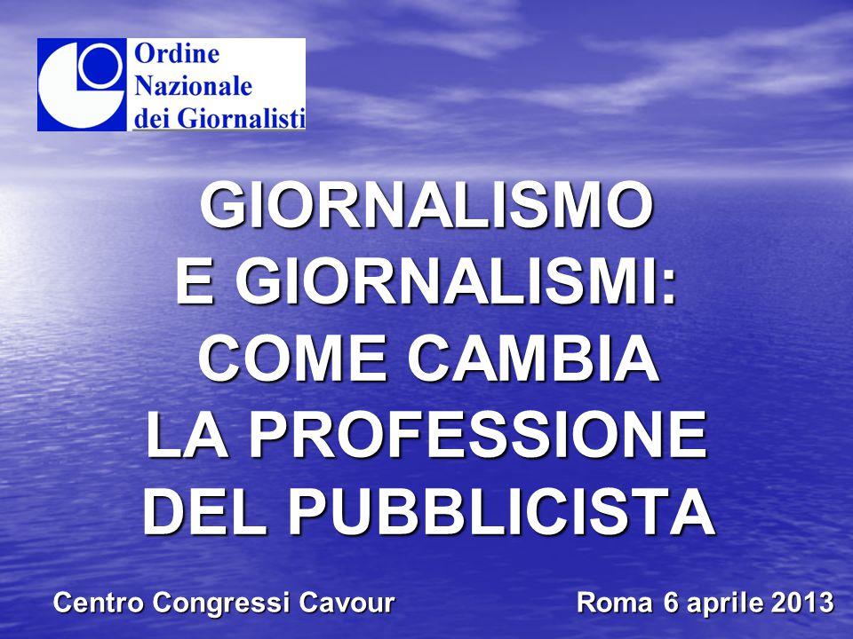 GIORNALISMO E GIORNALISMI: COME CAMBIA LA PROFESSIONE DEL PUBBLICISTA Centro Congressi Cavour Roma 6 aprile 2013
