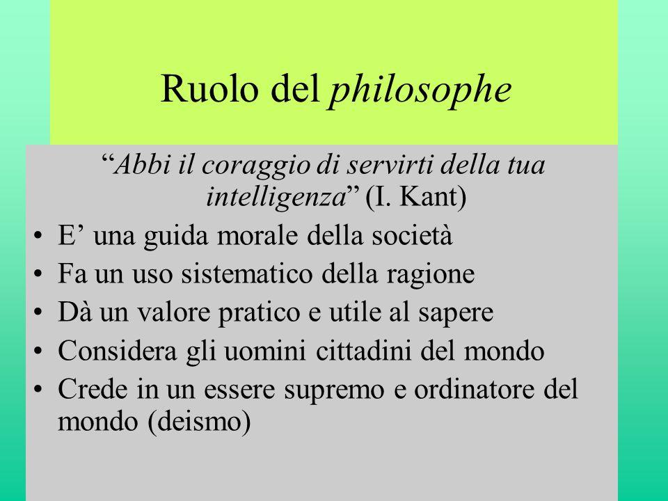 """Ruolo del philosophe """"Abbi il coraggio di servirti della tua intelligenza"""" (I. Kant) •E' una guida morale della società •Fa un uso sistematico della r"""