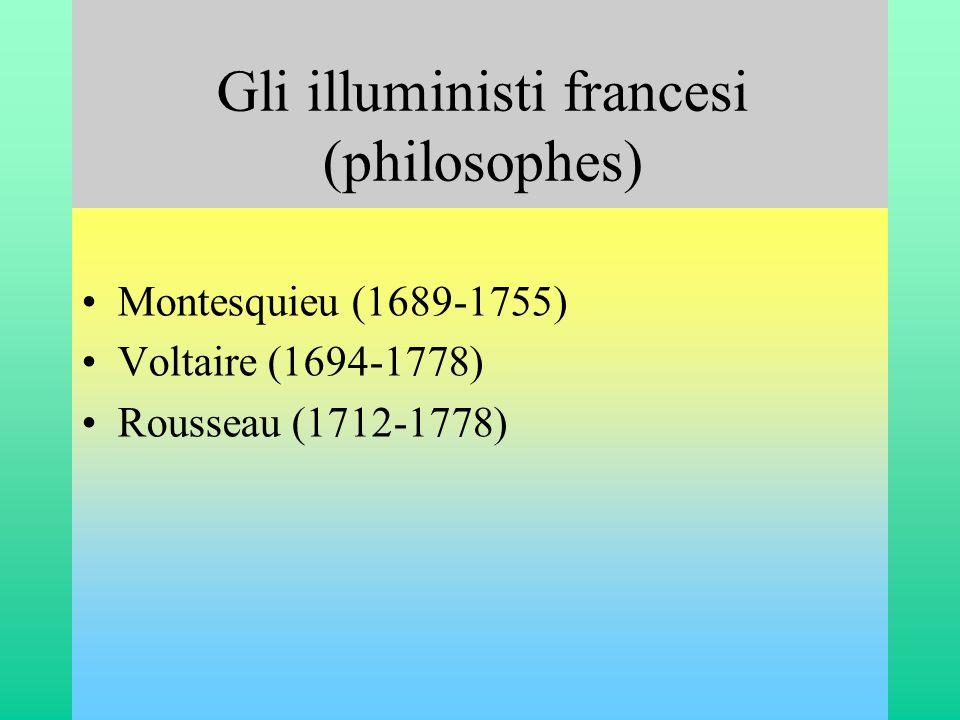 Gli illuministi francesi (philosophes) •Montesquieu (1689-1755) •Voltaire (1694-1778) •Rousseau (1712-1778)