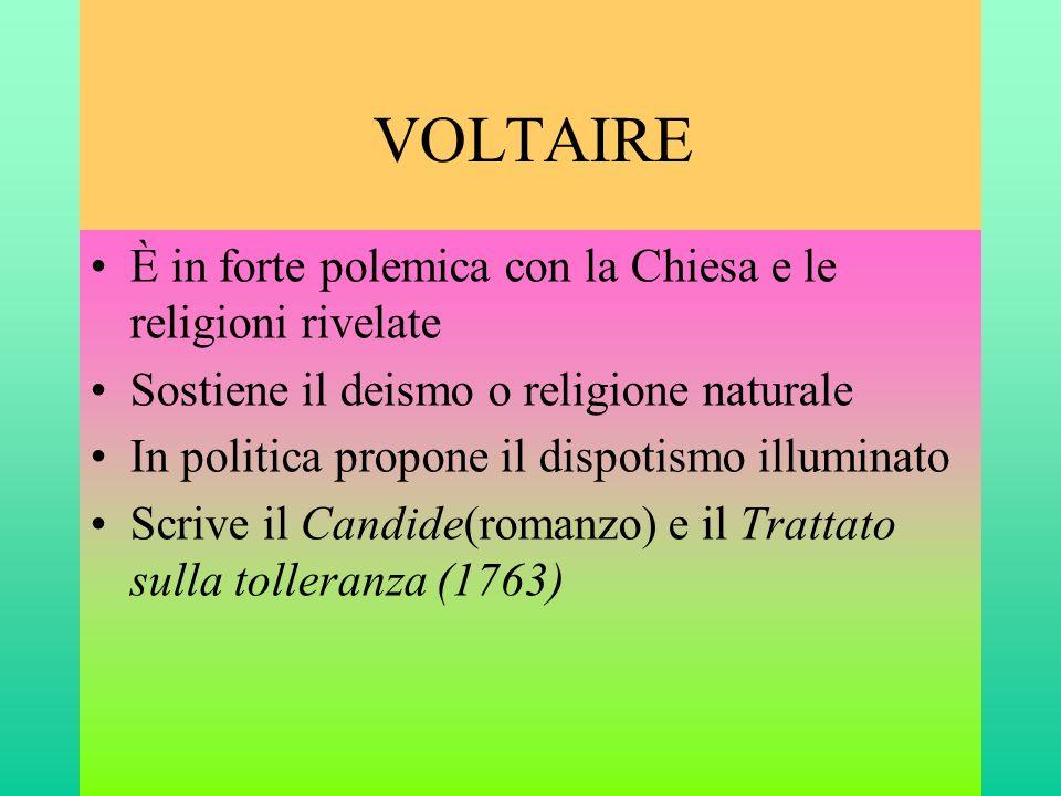 VOLTAIRE •È in forte polemica con la Chiesa e le religioni rivelate •Sostiene il deismo o religione naturale •In politica propone il dispotismo illumi