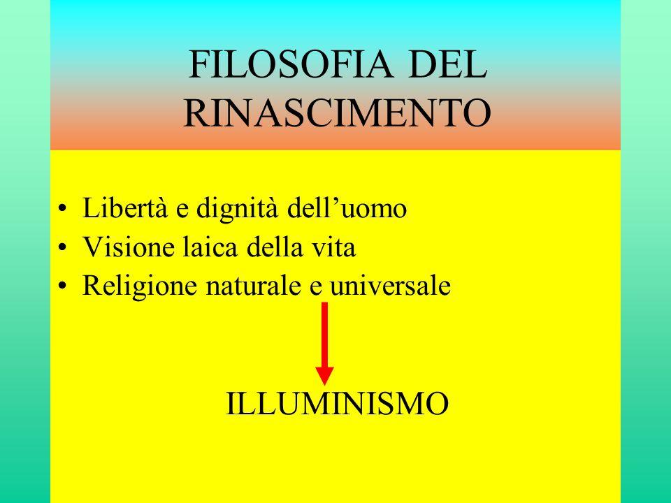 FILOSOFIA DEL RINASCIMENTO •Libertà e dignità dell'uomo •Visione laica della vita •Religione naturale e universale ILLUMINISMO