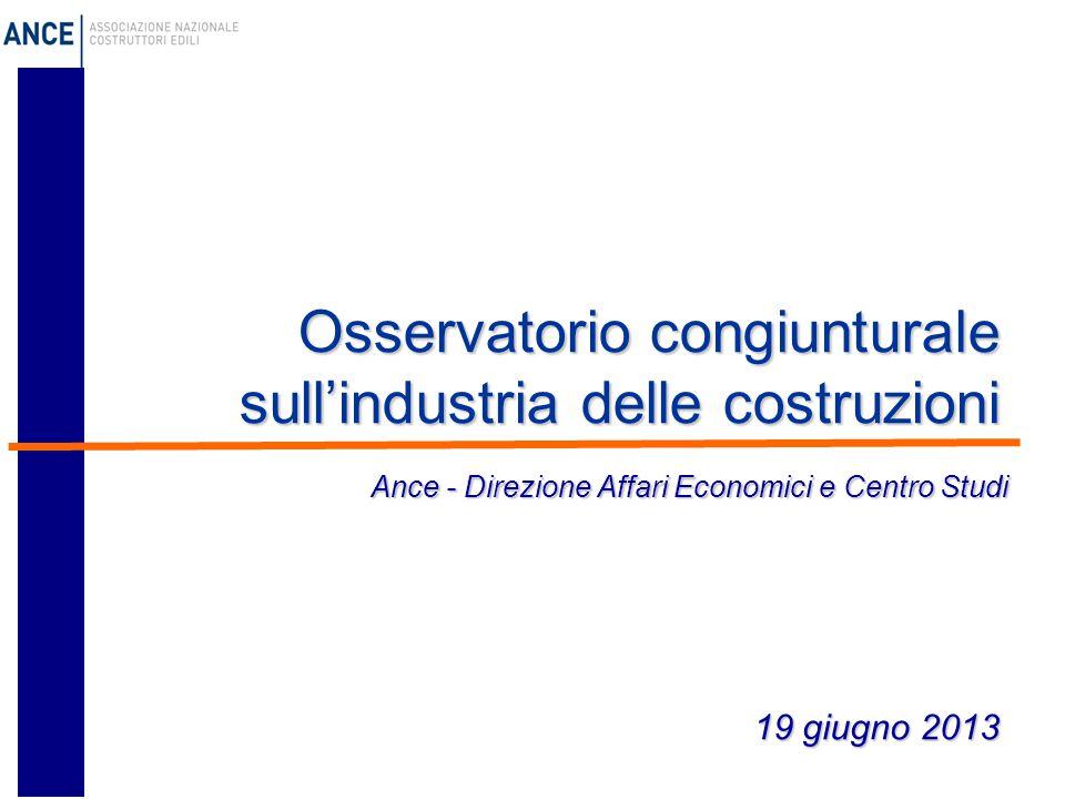 Osservatorio congiunturale sull'industria delle costruzioni 19 giugno 2013 Ance - Direzione Affari Economici e Centro Studi