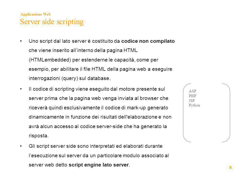 Applicazione Web 8 Server side scripting •Uno script dal lato server è costituito da codice non compilato che viene inserito all'interno della pagina