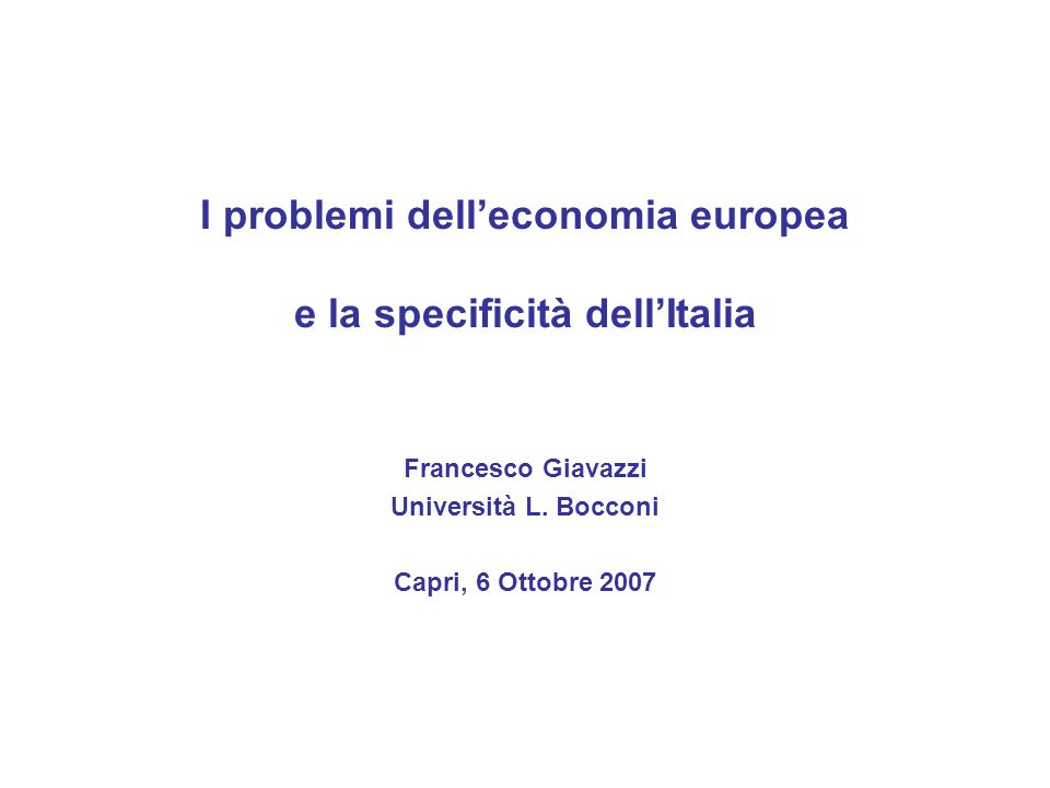 I problemi dell'economia europea e la specificità dell'Italia Francesco Giavazzi Università L.
