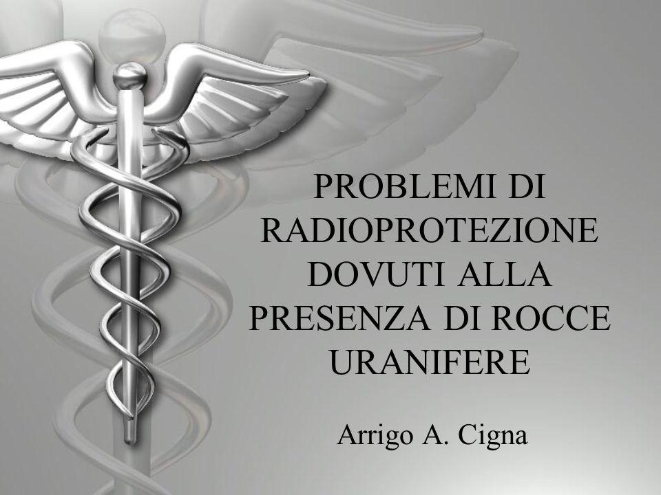 PROBLEMI DI RADIOPROTEZIONE DOVUTI ALLA PRESENZA DI ROCCE URANIFERE Arrigo A. Cigna