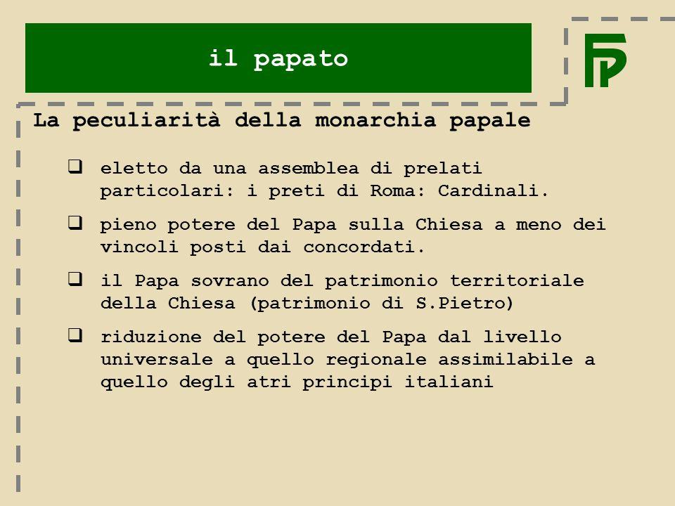 il papato La peculiarità della monarchia papale  eletto da una assemblea di prelati particolari: i preti di Roma: Cardinali.