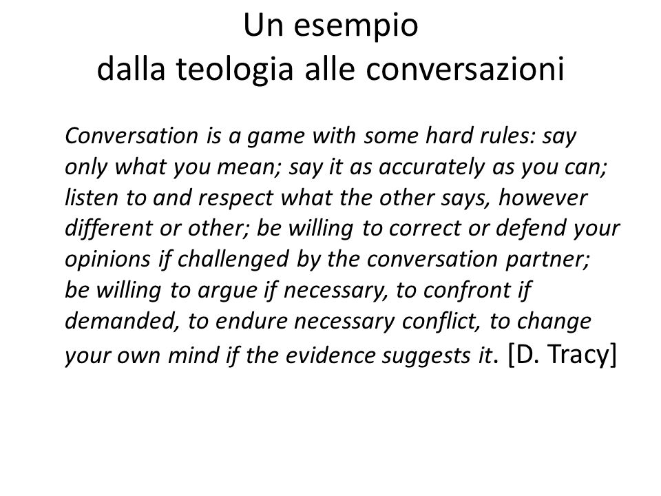 Un esempio dalla teologia alle conversazioni Conversation is a game with some hard rules: say only what you mean; say it as accurately as you can; lis