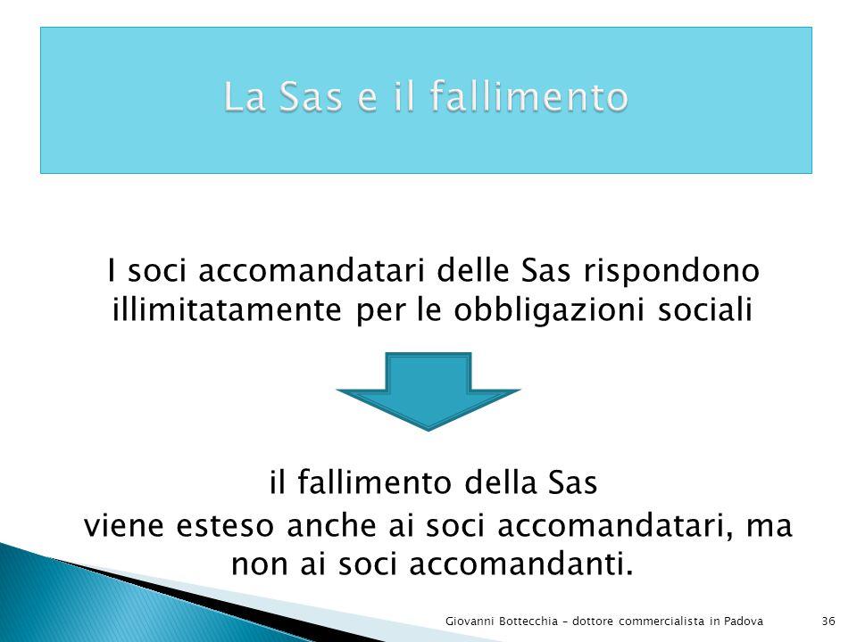 36Giovanni Bottecchia – dottore commercialista in Padova I soci accomandatari delle Sas rispondono illimitatamente per le obbligazioni sociali il fallimento della Sas viene esteso anche ai soci accomandatari, ma non ai soci accomandanti.