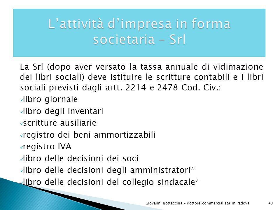 43Giovanni Bottecchia – dottore commercialista in Padova La Srl (dopo aver versato la tassa annuale di vidimazione dei libri sociali) deve istituire le scritture contabili e i libri sociali previsti dagli artt.