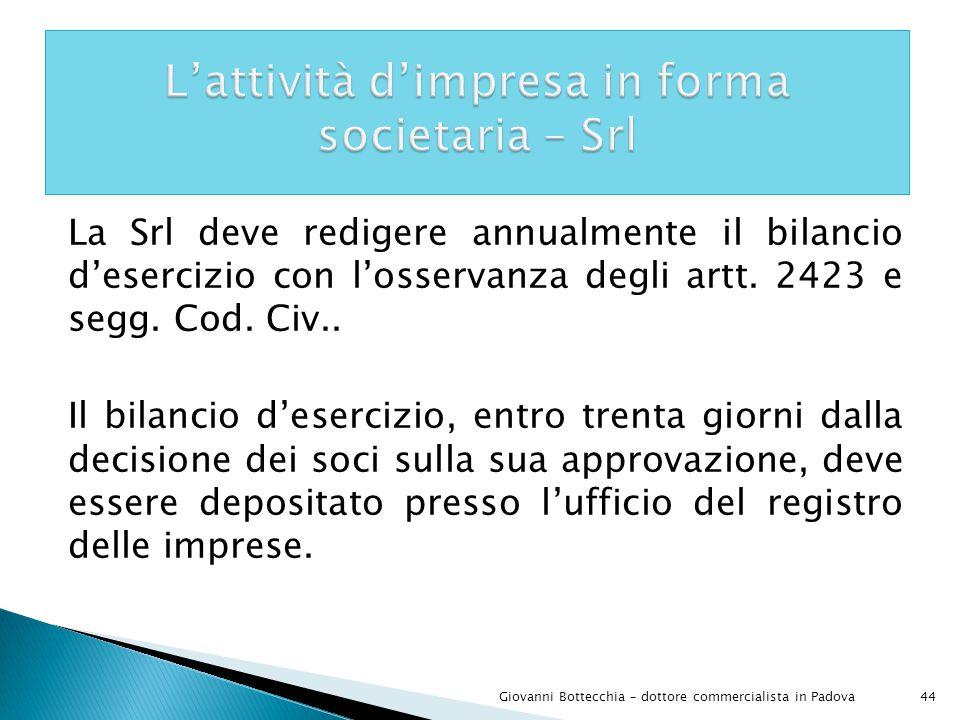44Giovanni Bottecchia – dottore commercialista in Padova La Srl deve redigere annualmente il bilancio d'esercizio con l'osservanza degli artt.