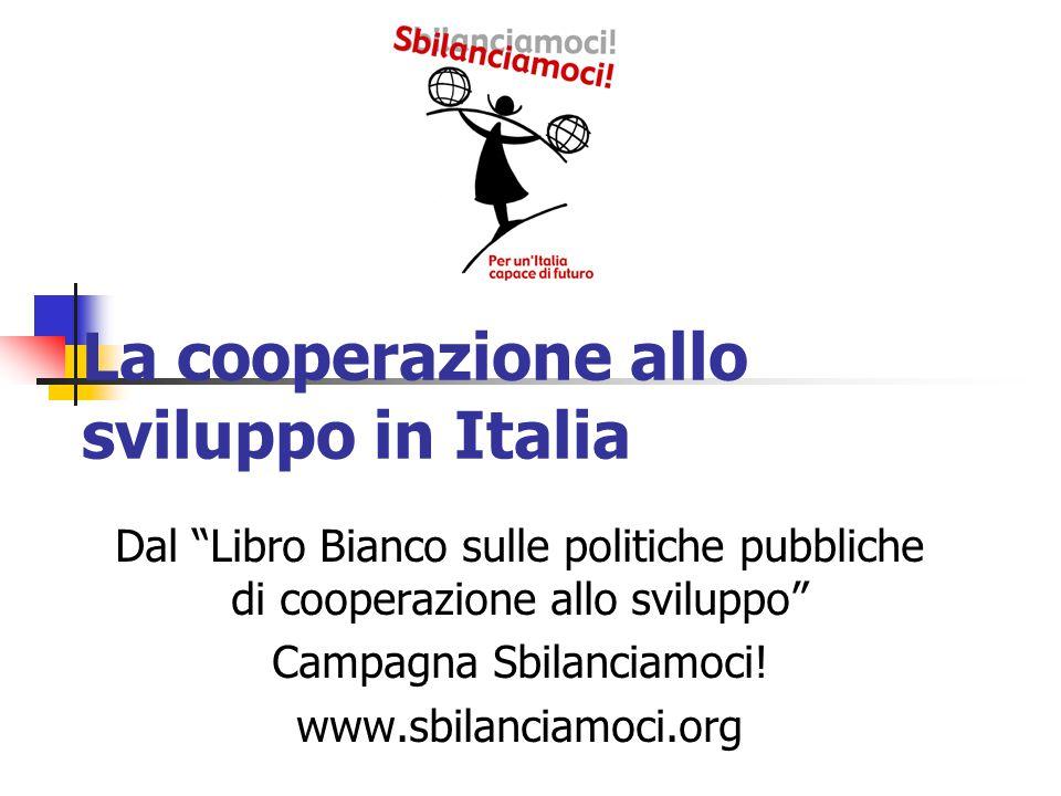 La cooperazione allo sviluppo in Italia Dal Libro Bianco sulle politiche pubbliche di cooperazione allo sviluppo Campagna Sbilanciamoci.