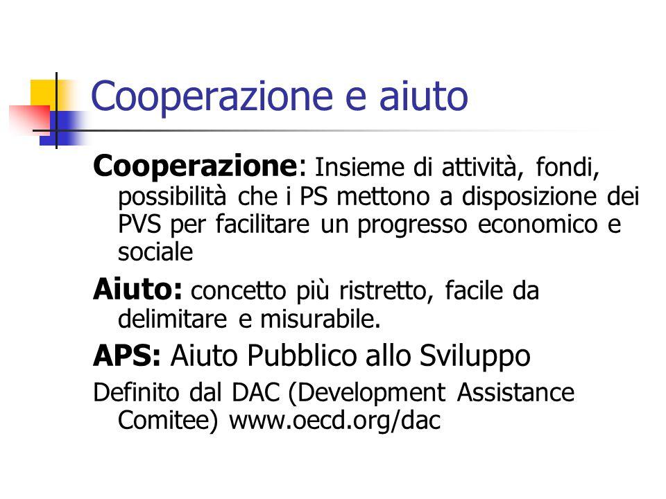 Cooperazione e aiuto Cooperazione: Insieme di attività, fondi, possibilità che i PS mettono a disposizione dei PVS per facilitare un progresso economico e sociale Aiuto: concetto più ristretto, facile da delimitare e misurabile.