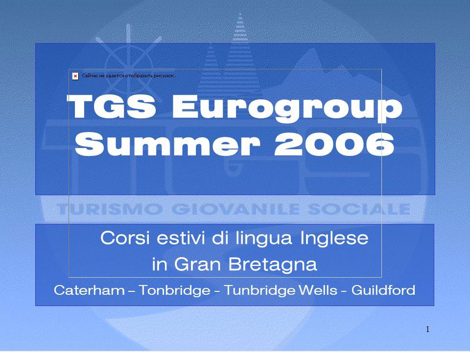 1 TGS Eurogroup Summer 2006 Corsi estivi di lingua Inglese in Gran Bretagna Caterham – Tonbridge - Tunbridge Wells - Guildford