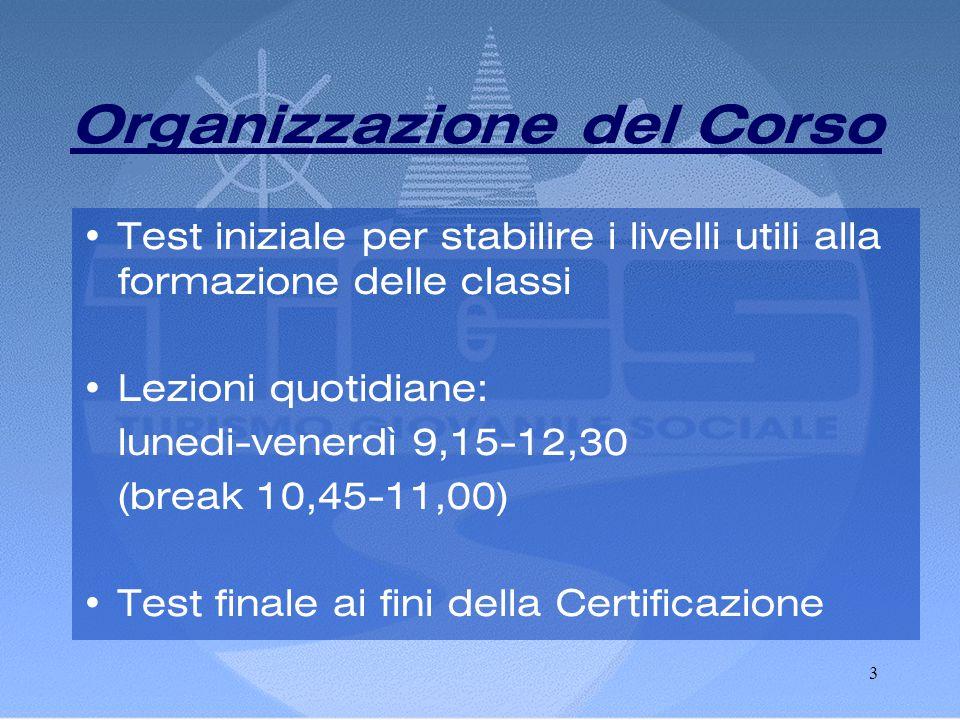 3 Organizzazione del Corso •Test iniziale per stabilire i livelli utili alla formazione delle classi •Lezioni quotidiane: lunedi-venerdì 9,15-12,30 (break 10,45-11,00) •Test finale ai fini della Certificazione